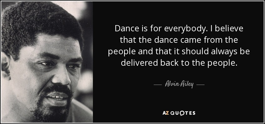 Dance is for everybody. I believe that the dance came from the people and that it should always be delivered back to the people. - Alvin Ailey