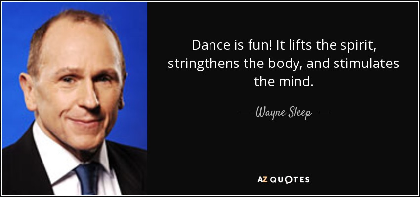 Dance is fun! It lifts the spirit, stringthens the body, and stimulates the mind. - Wayne Sleep