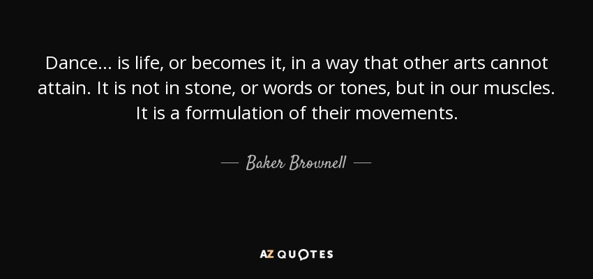 Baker Brownell Quote Dance Is Life Or Becomes It In A Way Custom Dance Is Life Quotes