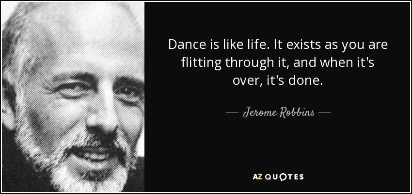 Dance is like life. It exists as you are flitting through it, and when it's over, it's done. - Jerome Robbins