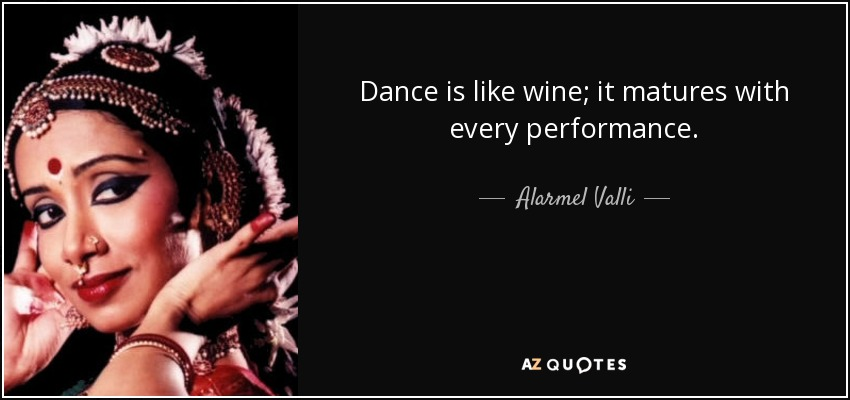 Dance is like wine; it matures with every performance. - Alarmel Valli