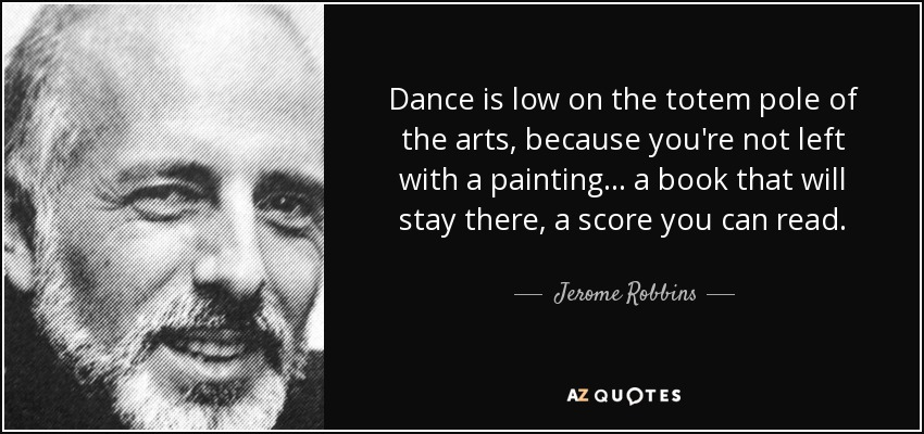 Dance is low on the totem pole of the arts, because you're not left with a painting... a book that will stay there, a score you can read. - Jerome Robbins