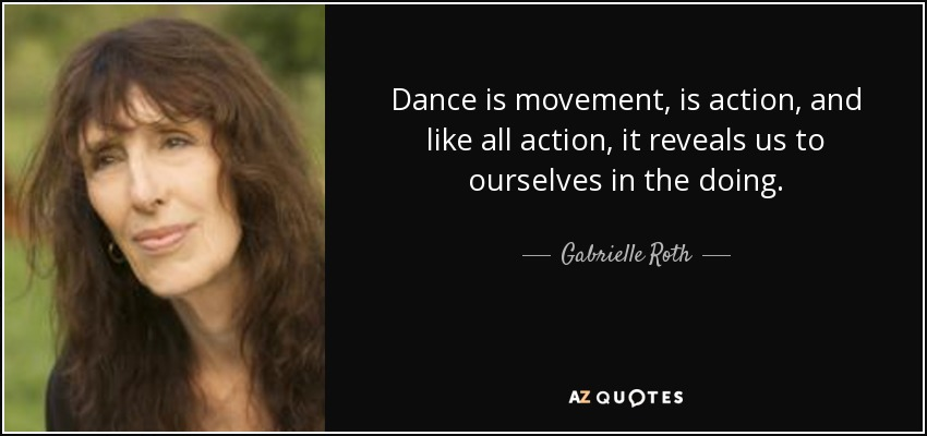 Dance is movement, is action, and like all action, it reveals us to ourselves in the doing. - Gabrielle Roth