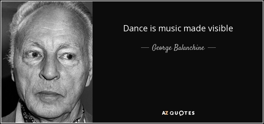Dance is music made visible - George Balanchine