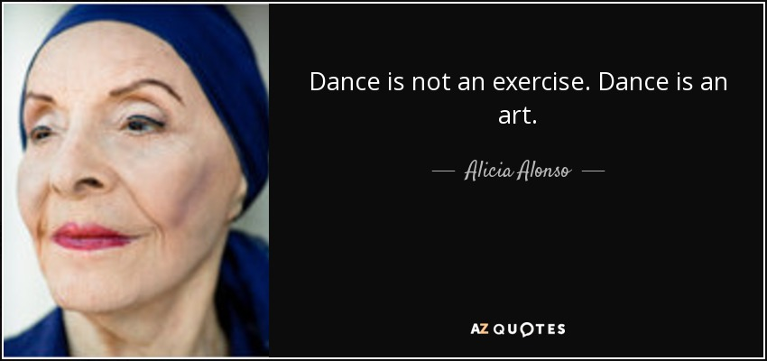 Dance is not an exercise. Dance is an art. - Alicia Alonso