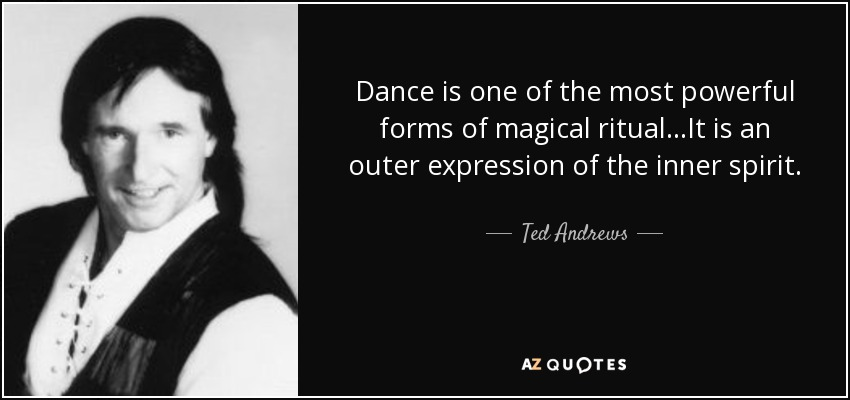 Dance is one of the most powerful forms of magical ritual...It is an outer expression of the inner spirit. - Ted Andrews