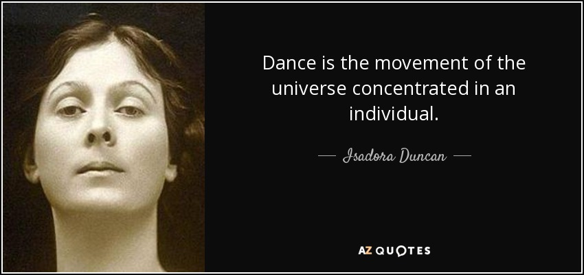 Dance is the movement of the universe concentrated in an individual. - Isadora Duncan