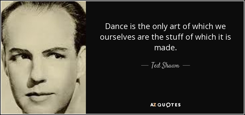 Dance is the only art of which we ourselves are the stuff of which it is made. - Ted Shawn
