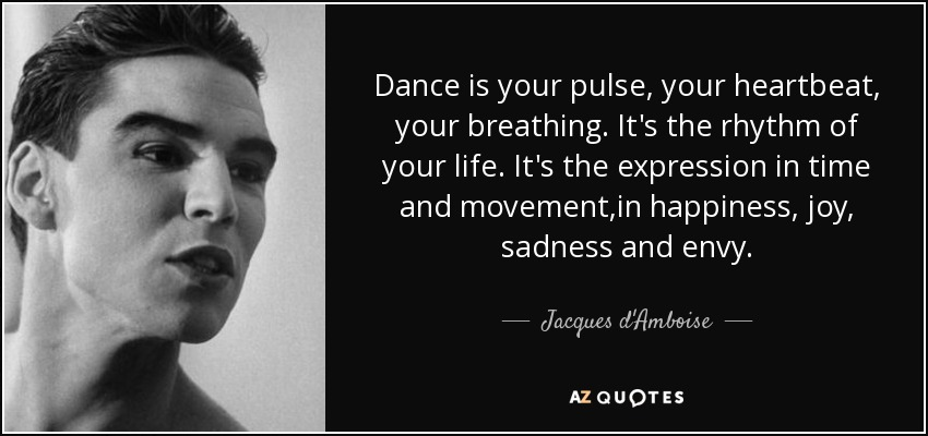 Dance is your pulse, your heartbeat, your breathing. It's the rhythm of your life. It's the expression in time and movement,in happiness, joy, sadness and envy. - Jacques d'Amboise
