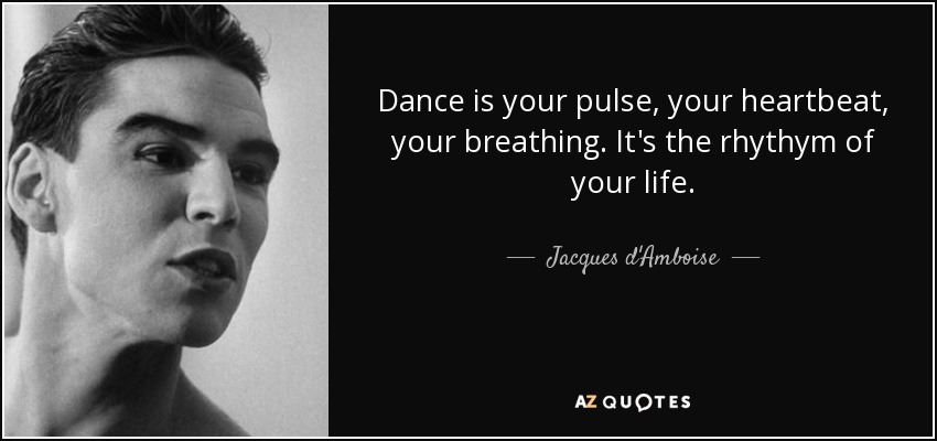 Dance is your pulse, your heartbeat, your breathing. It's the rhythym of your life. - Jacques d'Amboise