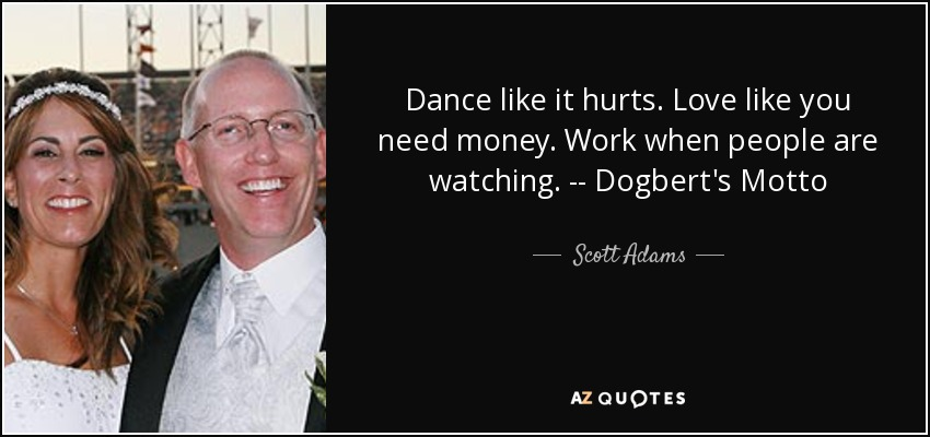 Dance like it hurts. Love like you need money. Work when people are watching. -- Dogbert's Motto - Scott Adams