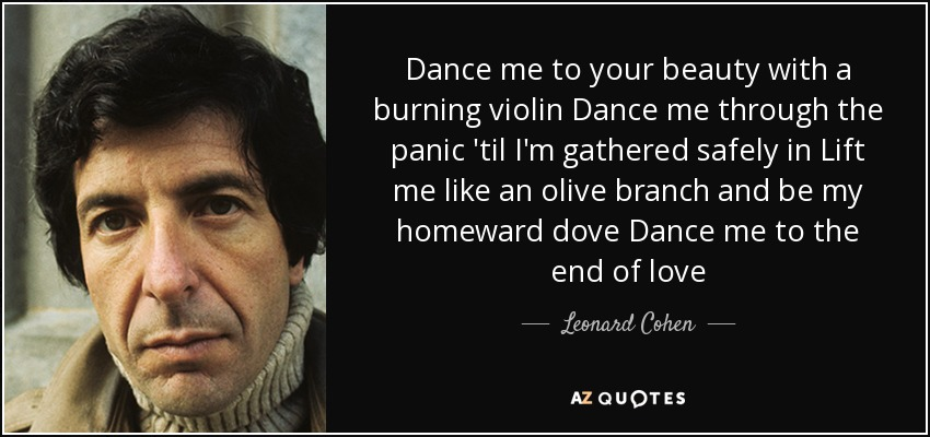 Dance me to your beauty with a burning violin Dance me through the panic 'til I'm gathered safely in Lift me like an olive branch and be my homeward dove Dance me to the end of love - Leonard Cohen