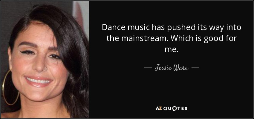 Dance music has pushed its way into the mainstream. Which is good for me. - Jessie Ware