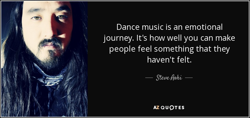 Dance music is an emotional journey. It's how well you can make people feel something that they haven't felt. - Steve Aoki