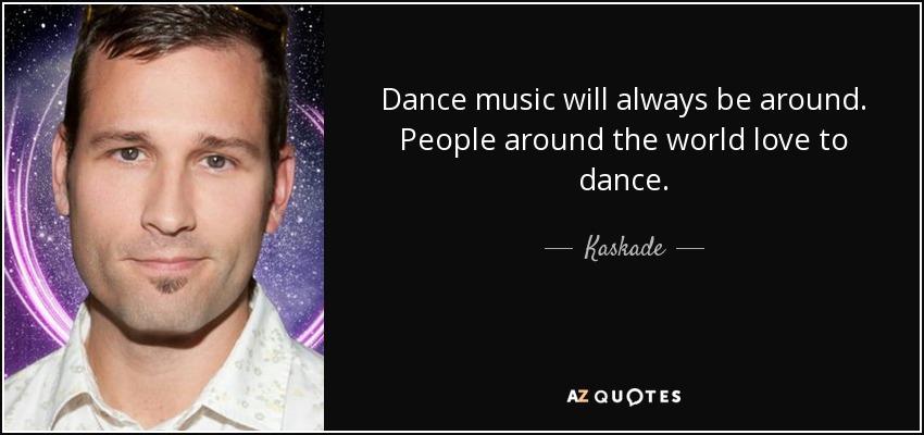 Dance music will always be around. People around the world love to dance. - Kaskade