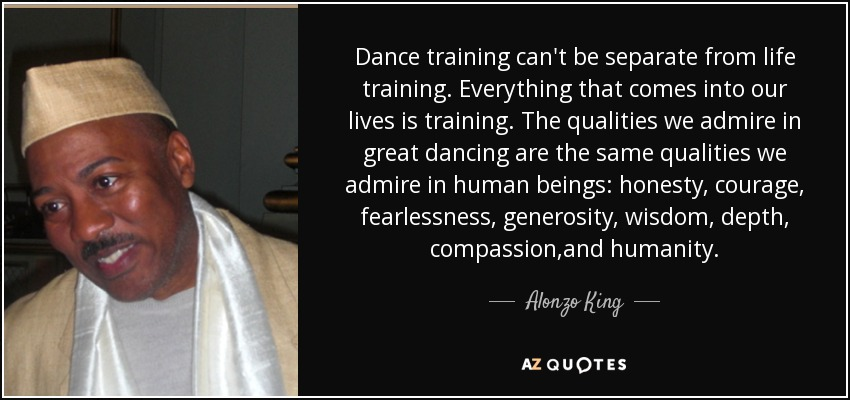Dance training can't be separate from life training. Everything that comes into our lives is training. The qualities we admire in great dancing are the same qualities we admire in human beings: honesty, courage, fearlessness, generosity, wisdom, depth, compassion,and humanity. - Alonzo King