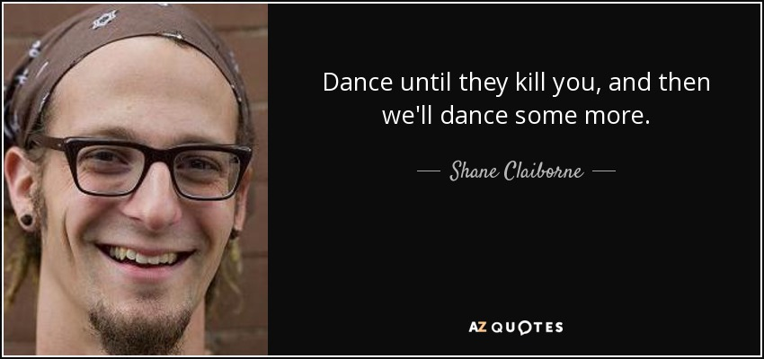 Dance until they kill you, and then we'll dance some more. - Shane Claiborne
