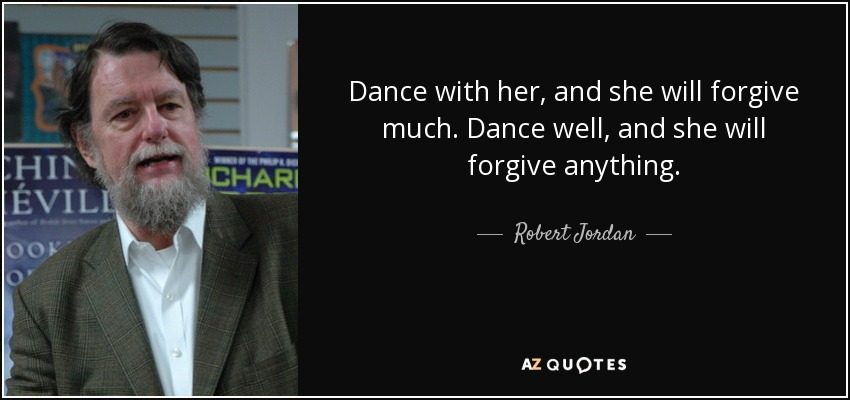 Dance with her, and she will forgive much. Dance well, and she will forgive anything. - Robert Jordan