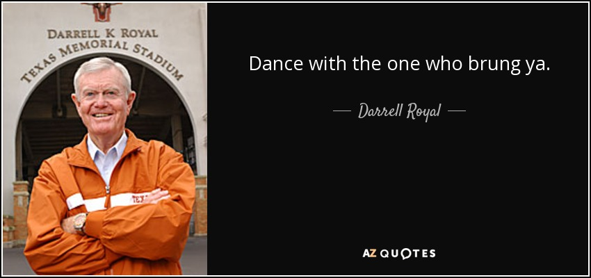 Dance with the one who brung ya. - Darrell Royal