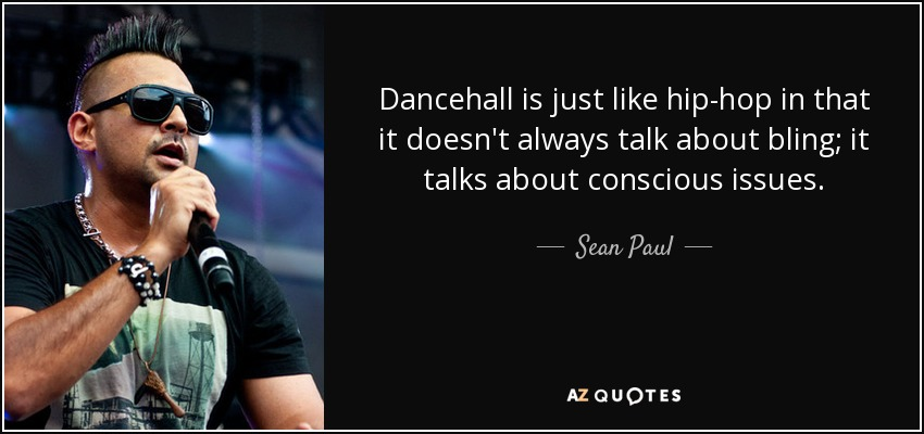 Dancehall is just like hip-hop in that it doesn't always talk about bling; it talks about conscious issues. - Sean Paul