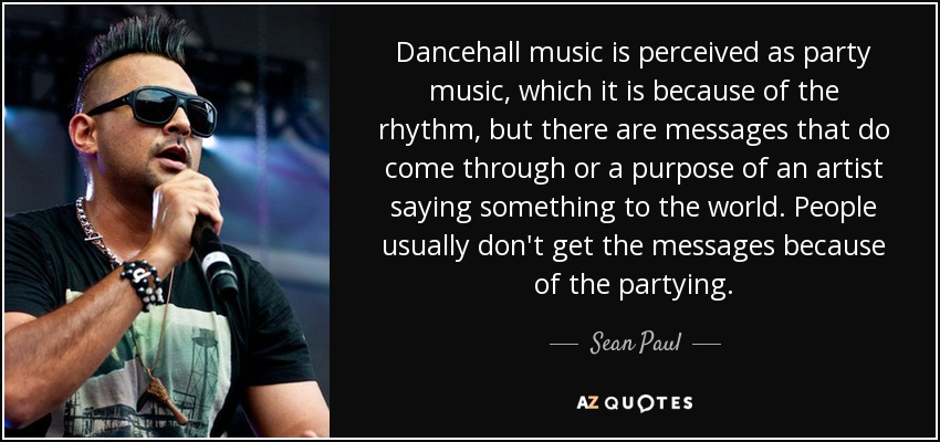 Dancehall music is perceived as party music, which it is because of the rhythm, but there are messages that do come through or a purpose of an artist saying something to the world. People usually don't get the messages because of the partying. - Sean Paul