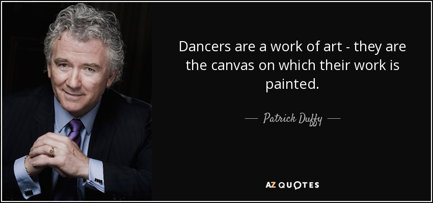 Dancers are a work of art - they are the canvas on which their work is painted. - Patrick Duffy