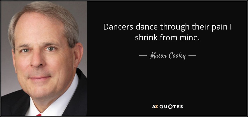 Dancers dance through their pain I shrink from mine. - Mason Cooley