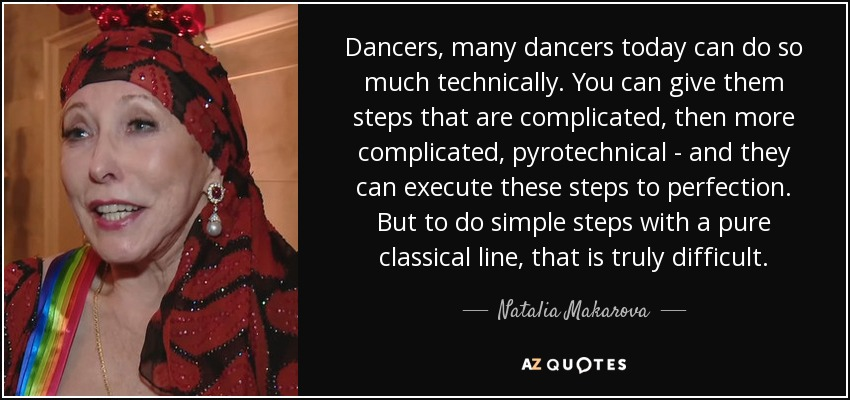 Dancers, many dancers today can do so much technically. You can give them steps that are complicated, then more complicated, pyrotechnical - and they can execute these steps to perfection. But to do simple steps with a pure classical line, that is truly difficult. - Natalia Makarova
