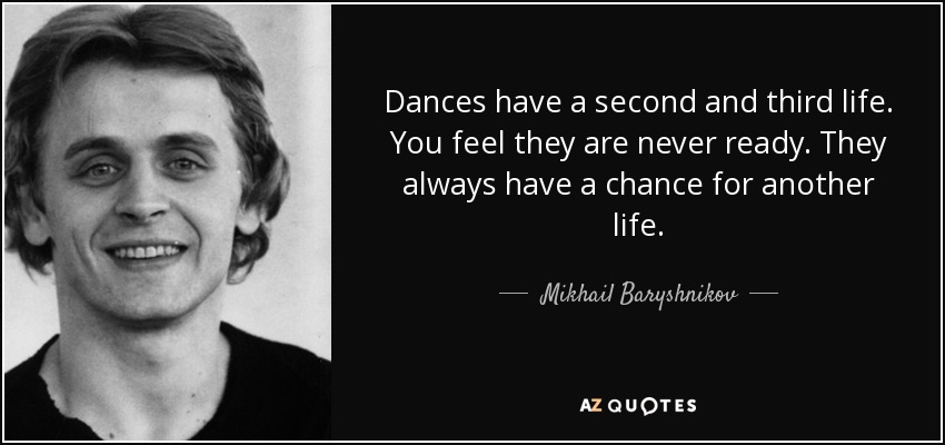 Dances have a second and third life. You feel they are never ready. They always have a chance for another life. - Mikhail Baryshnikov