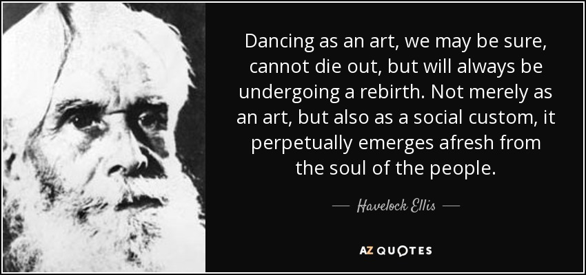 Dancing as an art, we may be sure, cannot die out, but will always be undergoing a rebirth. Not merely as an art, but also as a social custom, it perpetually emerges afresh from the soul of the people. - Havelock Ellis