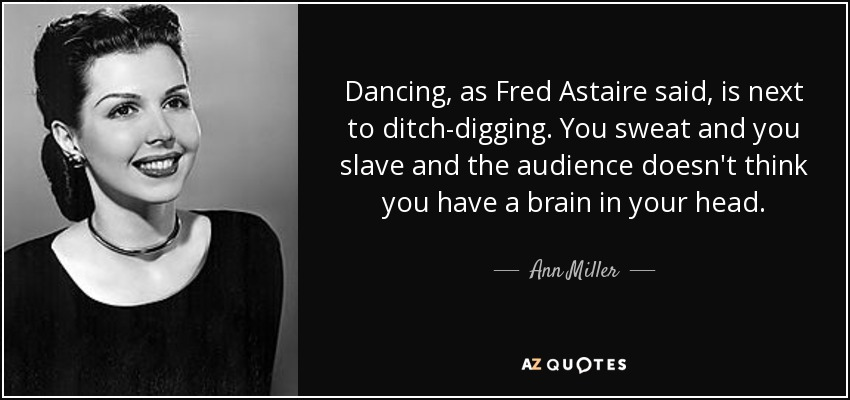 Dancing, as Fred Astaire said, is next to ditch-digging. You sweat and you slave and the audience doesn't think you have a brain in your head. - Ann Miller