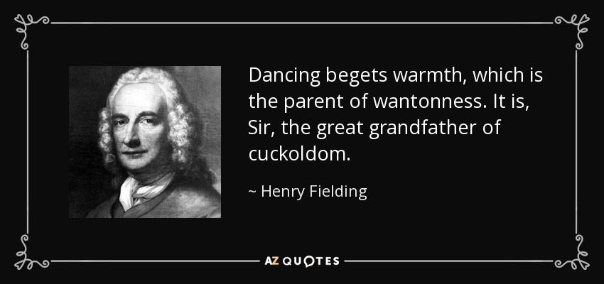 Dancing begets warmth, which is the parent of wantonness. It is, Sir, the great grandfather of cuckoldom. - Henry Fielding