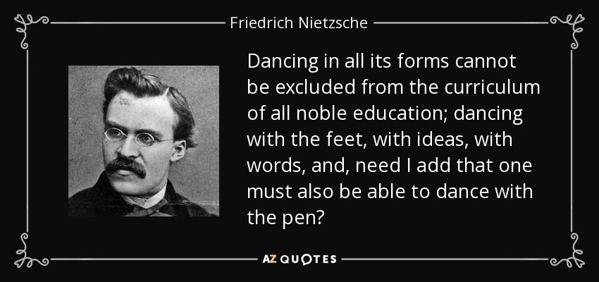 Dancing in all its forms cannot be excluded from the curriculum of all noble education; dancing with the feet, with ideas, with words, and, need I add that one must also be able to dance with the pen? - Friedrich Nietzsche