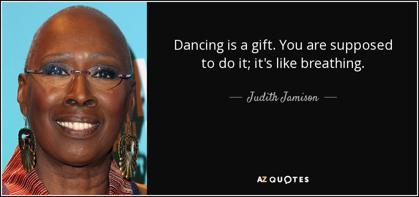 Dancing is a gift. You are supposed to do it; it's like breathing. - Judith Jamison