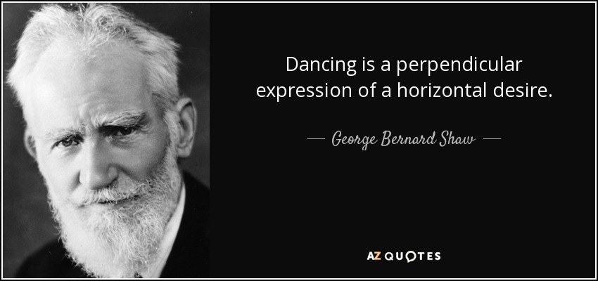 Dancing is a perpendicular expression of a horizontal desire. - George Bernard Shaw