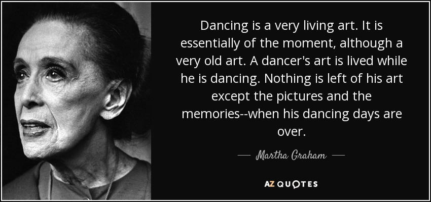 Dancing is a very living art. It is essentially of the moment, although a very old art. A dancer's art is lived while he is dancing. Nothing is left of his art except the pictures and the memories--when his dancing days are over. - Martha Graham