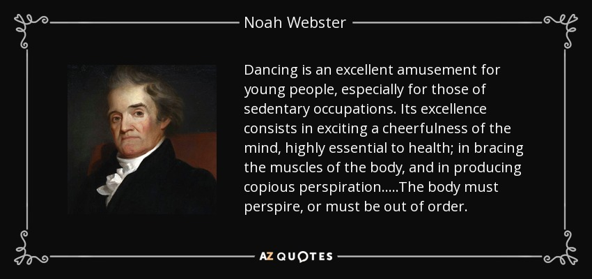 Dancing is an excellent amusement for young people, especially for those of sedentary occupations. Its excellence consists in exciting a cheerfulness of the mind, highly essential to health; in bracing the muscles of the body, and in producing copious perspiration.....The body must perspire, or must be out of order. - Noah Webster