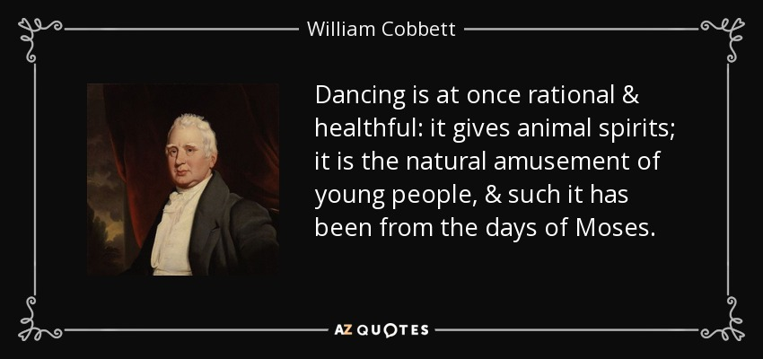 Dancing is at once rational & healthful: it gives animal spirits; it is the natural amusement of young people, & such it has been from the days of Moses. - William Cobbett