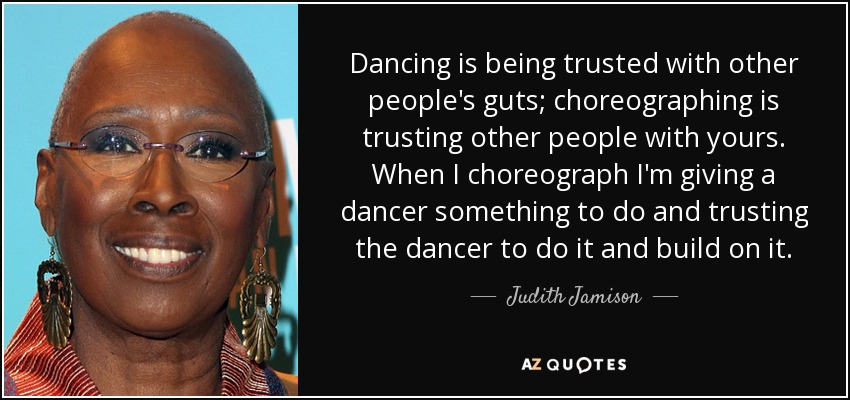 Dancing is being trusted with other people's guts; choreographing is trusting other people with yours. When I choreograph I'm giving a dancer something to do and trusting the dancer to do it and build on it. - Judith Jamison