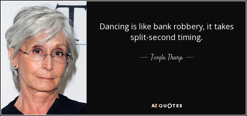 Dancing is like bank robbery, it takes split-second timing. - Twyla Tharp