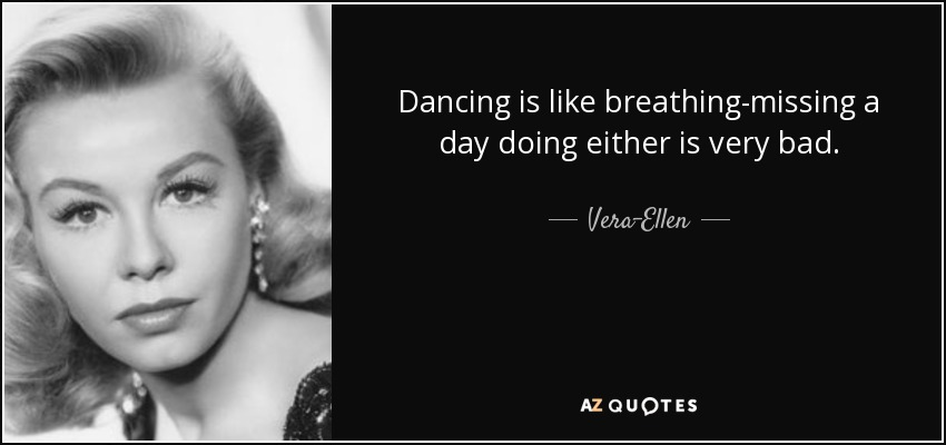 Dancing is like breathing-missing a day doing either is very bad. - Vera-Ellen