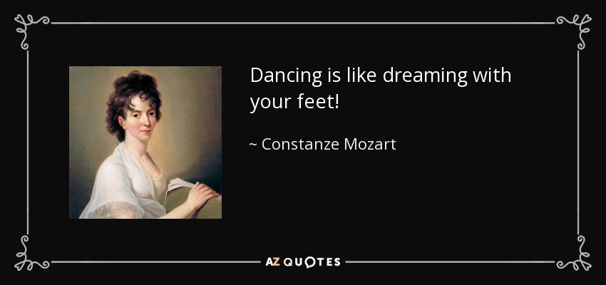 Dancing is like dreaming with your feet! - Constanze Mozart