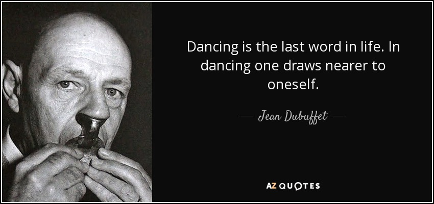 Dancing is the last word in life. In dancing one draws nearer to oneself. - Jean Dubuffet