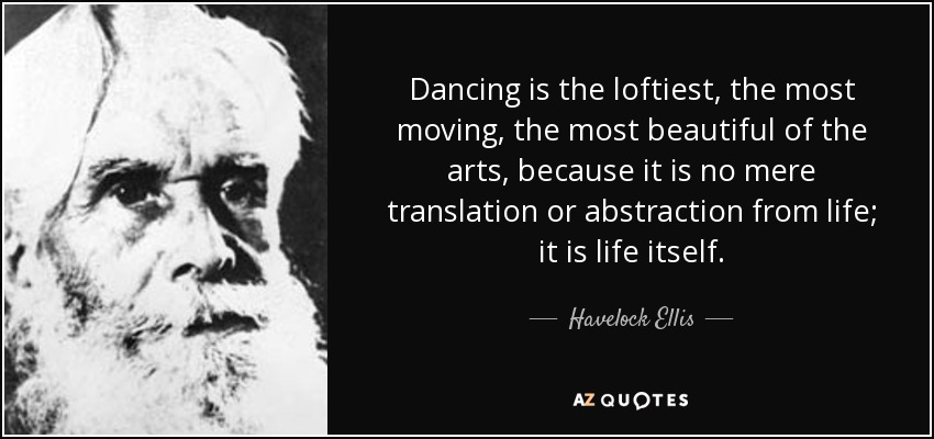 Dancing is the loftiest, the most moving, the most beautiful of the arts, because it is no mere translation or abstraction from life; it is life itself. - Havelock Ellis
