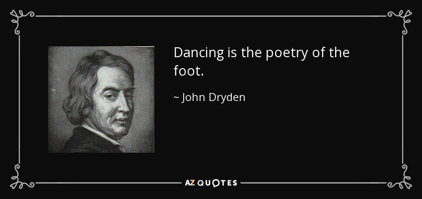 Dancing is the poetry of the foot. - John Dryden