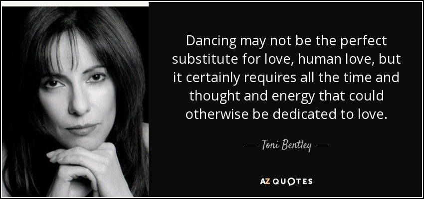 Dancing may not be the perfect substitute for love, human love, but it certainly requires all the time and thought and energy that could otherwise be dedicated to love. - Toni Bentley