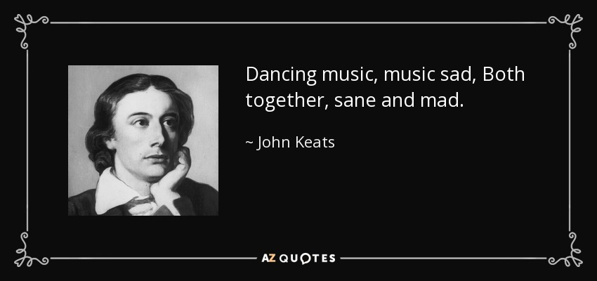 Dancing music, music sad, Both together, sane and mad… - John Keats