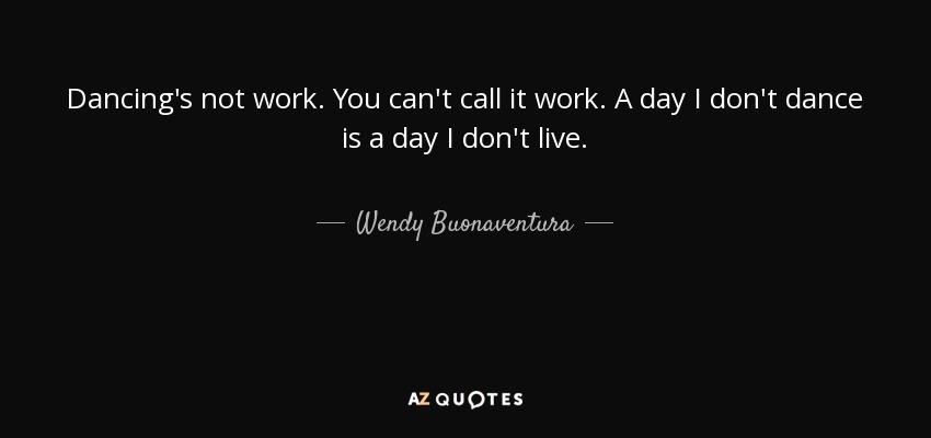 Wendy Buonaventura Quote Dancing S Not Work You Can T Call It Work