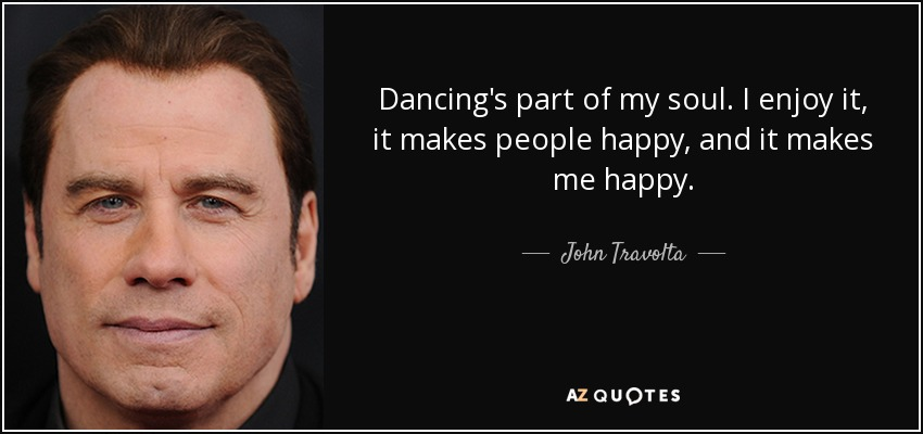 Dancing's part of my soul. I enjoy it, it makes people happy, and it makes me happy. - John Travolta