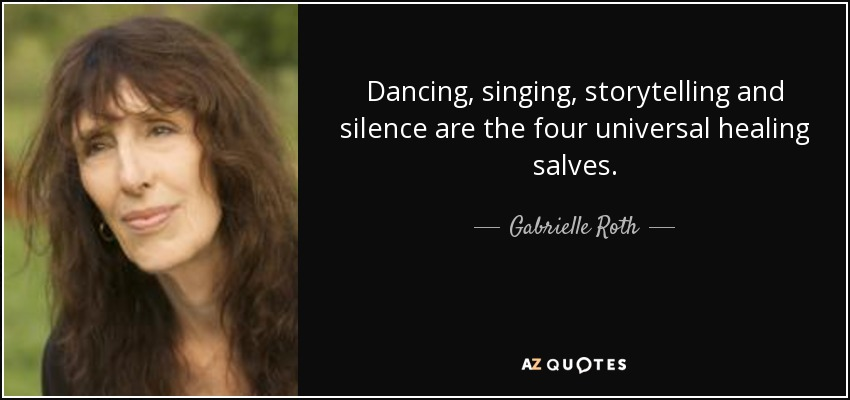 Dancing, singing, storytelling and silence are the four universal healing salves. - Gabrielle Roth